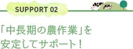 SUPPORT 02「中長期の農作業」を安定してサポート!