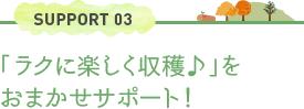 SUPPORT 03「ラクに楽しく収穫♪」をおまかせサポート!